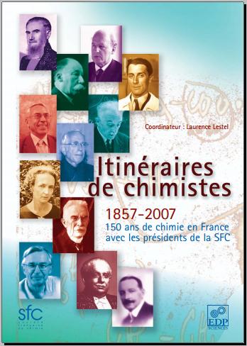 Itinéraires de chimistes : 1857-2007 - 150 ans de chimie en France avec les présidents de la SFC