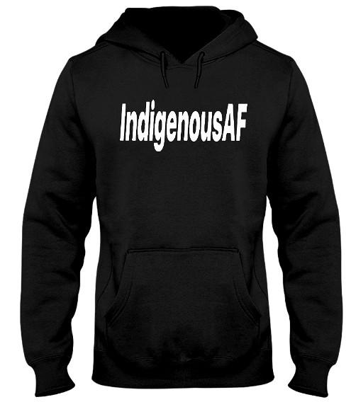 Indigenous AF T Shirt Hoodie Sweatshirt TShirts. GET IT HERE