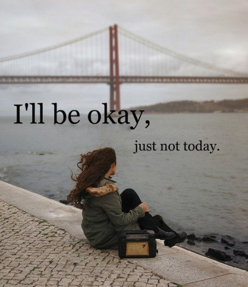 Today I Am Very Sad Quotes: Day By Day: I'll Be Ok, Just Not Today