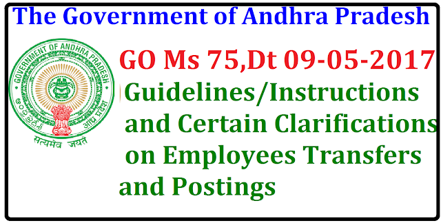 GO Ms 75 Guidelines / Instructions and certain clarifications on Employees Transfers and Postings G.O.MS.No. 75 Dated: 09-05-2017 Transfers and Postings of Employees – Guidelines / Instructions – Certain Clarifications- Orders – Issued./2017/05/go-ms-75-guidelines-instructions-and-certain-clarifications-employees-transfers-postings.html