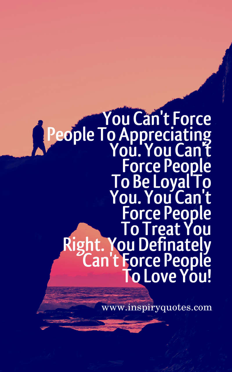 You Can Not Force People To Appreciating You By Inspiryquotes