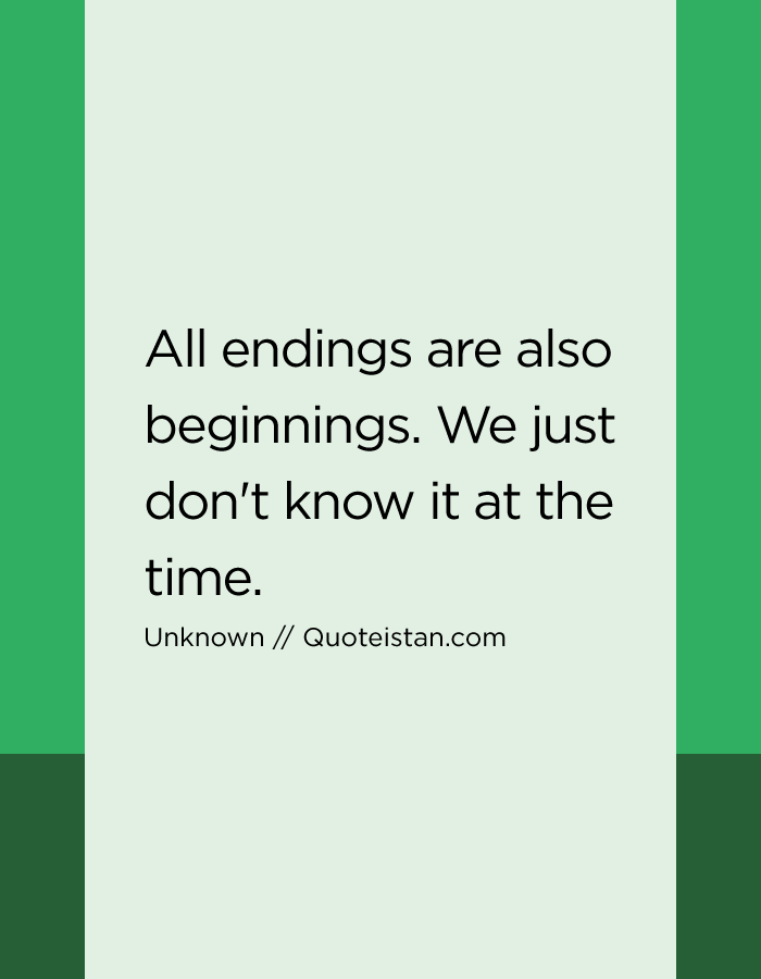 All endings are also beginnings. We just don't know it at the time.