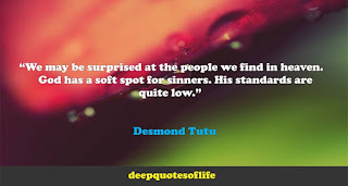 """""""We may be surprised at the people we find in heaven. God has a soft spot for sinners. His standards are quite low.""""  ― Desmond Tutu"""