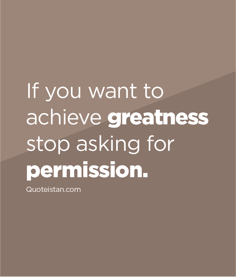 If you want to achieve greatness stop asking for permission.