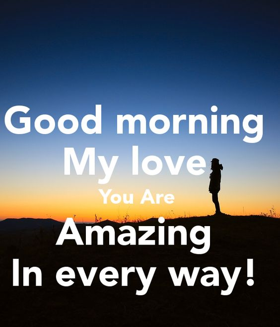 good morning my love you are amazing