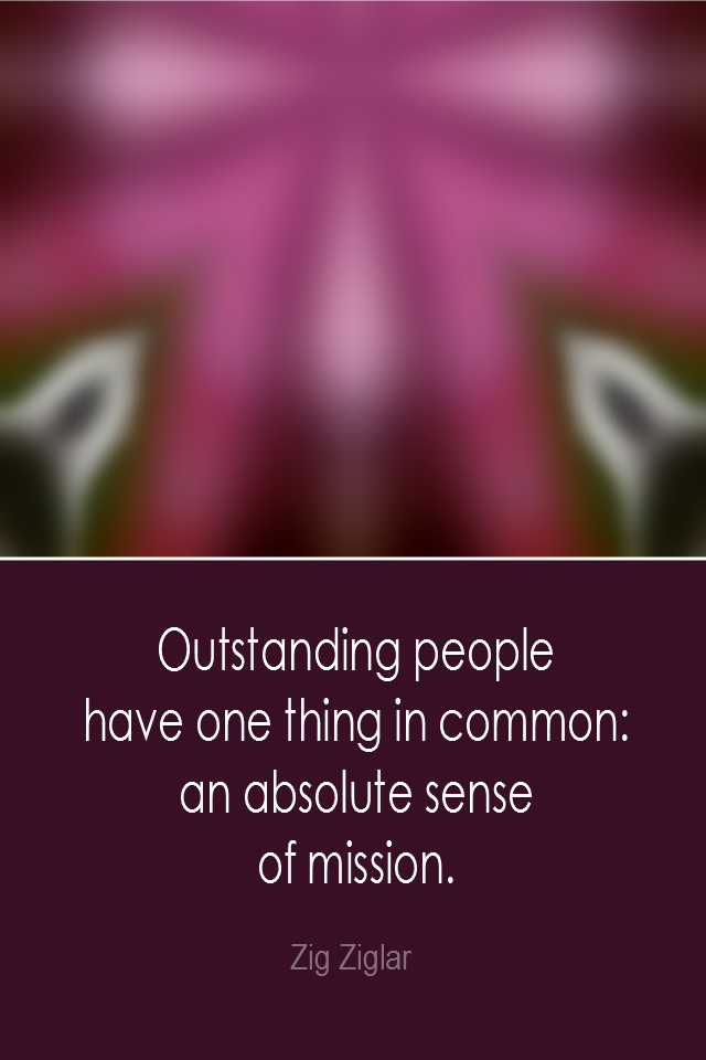 visual quote - image quotation: Outstanding people have one thing in common: an absolute sense of mission. - Zig Ziglar
