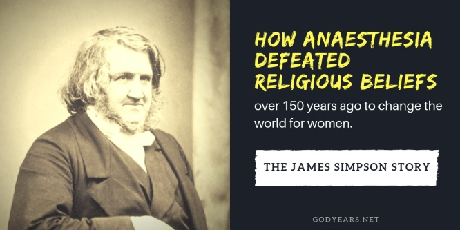 Because Dr James Simpson did not back down from religious pressure in the 1850s, today the world is a better place for women all over the world.