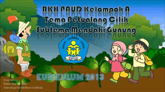 RKH PAUD Kelompok A 4-5 Tahun Kurikulum 2013 Tema Petualang Cilik/Mendaki Gunung