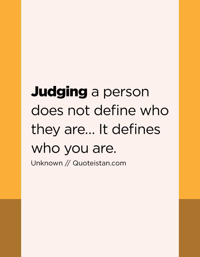 Judging a person does not define who they are… It defines who you are.