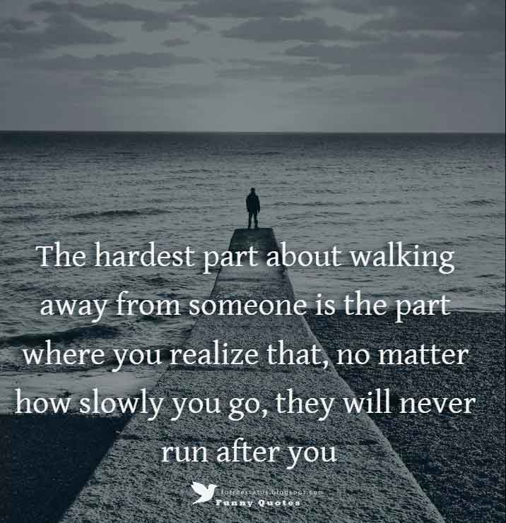 The hardest part about walking away from someone is the part where you realize that, no matter how slowly you go, they will never run after you.