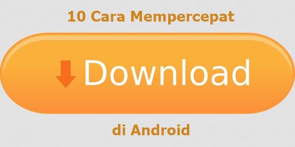 Cara Mempercepat Download di Android