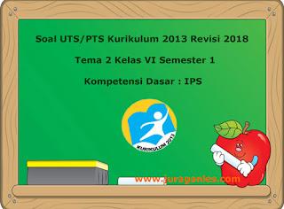 Soal sudah dilengkapi dengan kunci balasan Soal UTS/ Perguruan Tinggi Swasta Tema 2 IPS  Kelas 6 Semester 1 K13 Revisi 2018