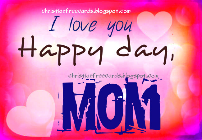 Happy Day, Mom. I love you. Happy mothers day, happy birthday to woman, sister, daughter, mom, free christian quotes to congratulate a nice woman, mother. Free images.