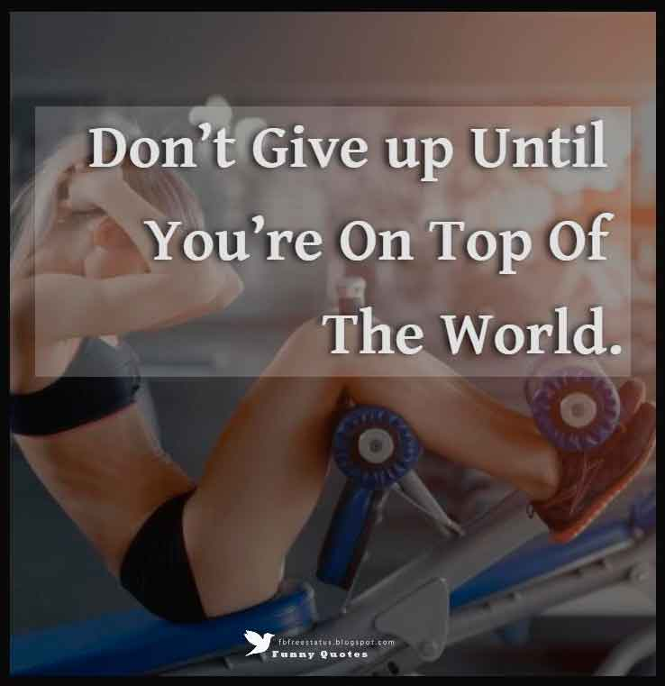Don't give up until you're on top of the world.