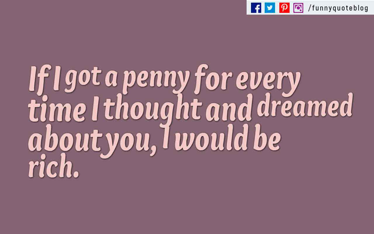 �If I got a penny for every time I thought and dreamed about you, I would be rich.�