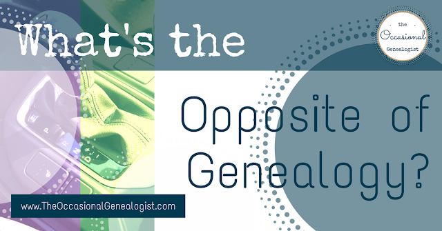 What's the Opposite of Genealogy? from The Occasional Genealogist