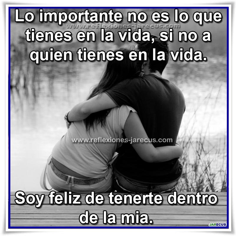 Lo importante no es lo que tienes en la vida, si no a quien tienes en la vida. Soy Feliz de tenerte dentro de la mía.