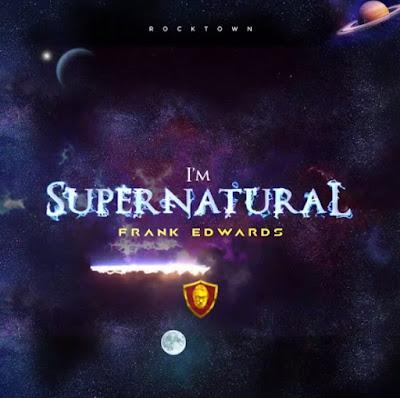Frank Edwards - I'm Supernatural Lyrics