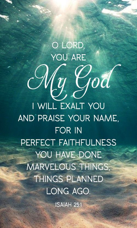 Lord,you are my God; I will exalt you and praise your name, for in perfect faithfulness you have done wonderful things, things planned long ago.