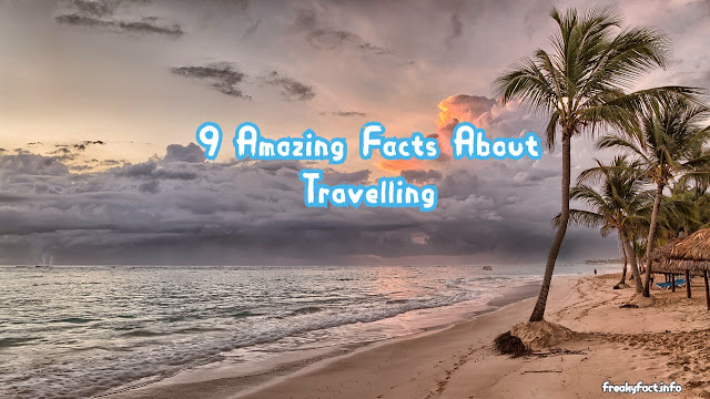 9 Amazing  Facts About Travelling.