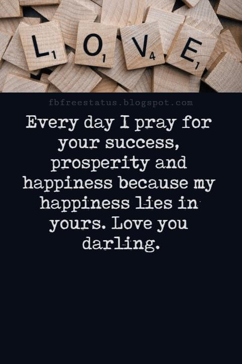 Love Messages, Every day I pray for your success, prosperity and happiness because my happiness lies in yours. Love you darling.