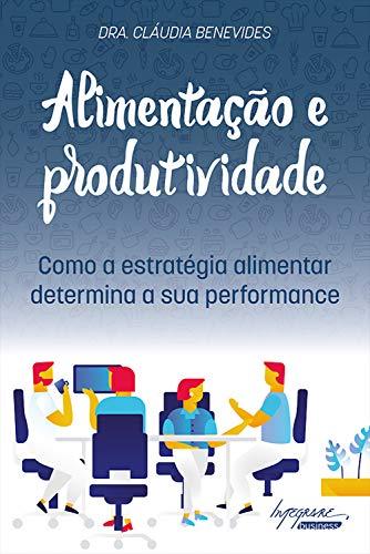 Alimentação e Produtividade como a estratégia alimentar determina a sua performance - Cláudia Benevides