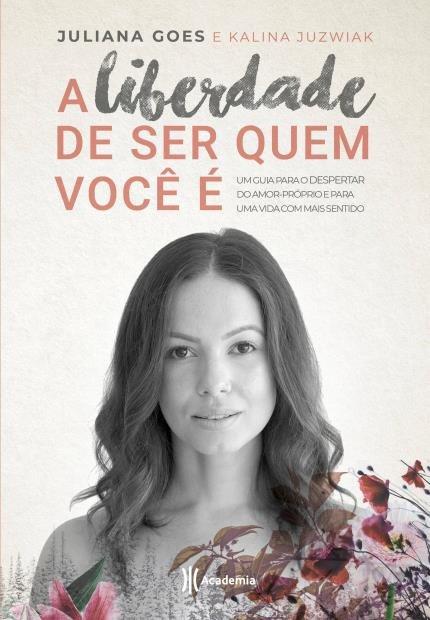 livro A liberdade de ser quem você é - Um guia para o despertar do amor-próprio  e para uma vida com mais sentido Juliana Goes