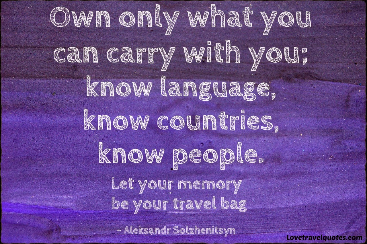 Own only what you can carry with you; know language, know countries, know people. Let your memory be your travel bag