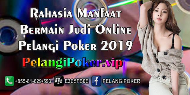 Rahasia-Manfaat-Bermain-Judi-Online-Pelangi-Poker-2019