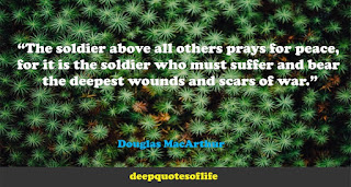 """""""The soldier above all others prays for peace, for it is the soldier who must suffer and bear the deepest wounds and scars of war.""""  ― Douglas MacArthur"""