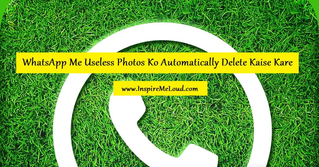 Whatsapp Me Useless Photos Ko Automatically Delete Kaise Kare