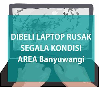 Beli Laptop Rusak, Mati, Matot di Banyuwangi