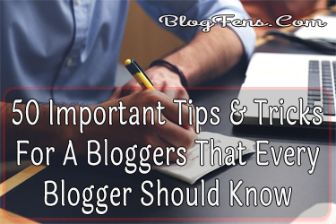 50 Important Tips & Tricks For A Bloggers That Every Blogger Should Know