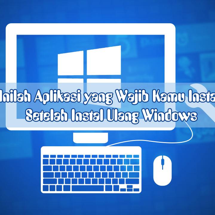 Inilah Aplikasi yang Wajib Kamu Instal Setelah Instal Ulang Windows