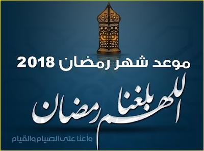 موعد شهر رمضان المبارك 2018 تاريخ بداية شهر رمضان الكريم وعيد الفطر