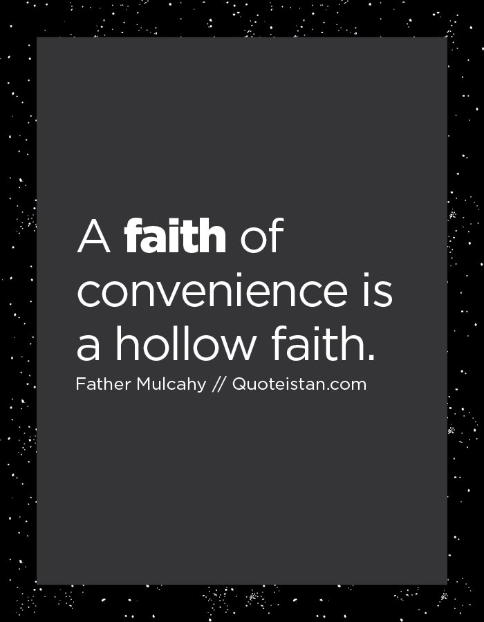 A faith of convenience is a hollow faith.