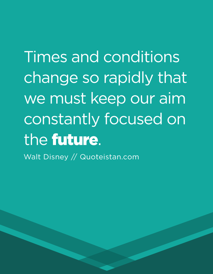 Times and conditions change so rapidly that we must keep our aim constantly focused on the future.