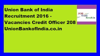 Union Bank of India Recruitment 2016 - Vacancies Credit Officer 208 UnionBankofIndia.co.in