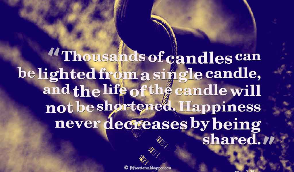 Thousands of candles can be lighted from a single candle, and the life of the candle will not be shortened. Happiness never decreases by being shared. - Buddha ,Quotes about happiness