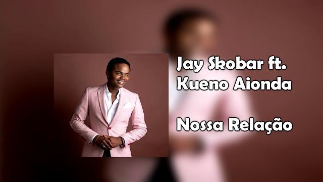Jay Skobar & Kueno Aionda - Nossa Relação ( Kizomba ) 2017 Download