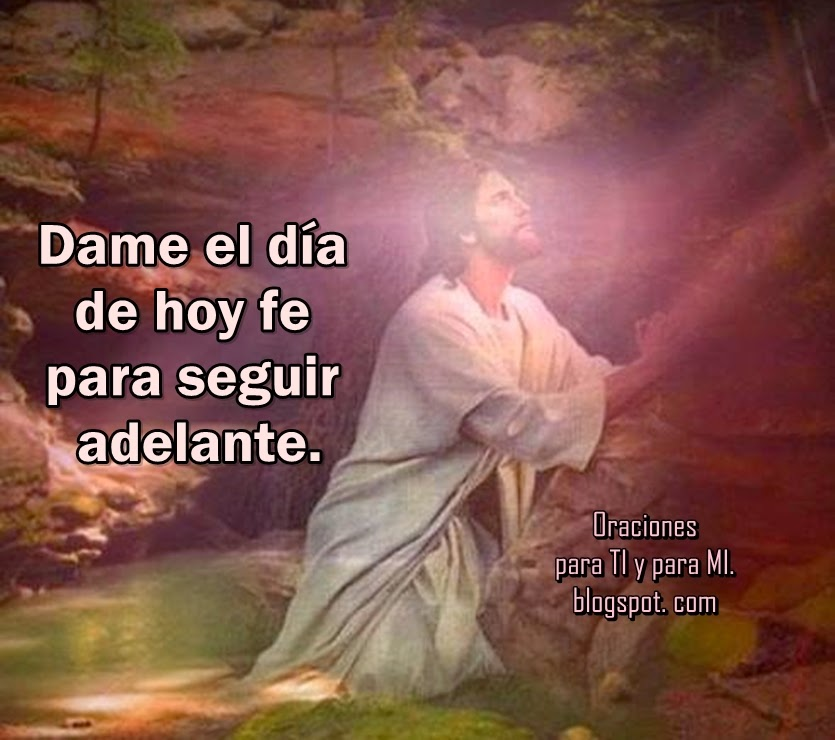 Dios,  dame el día de hoy fe  para seguir adelante.  Dame grandeza de espíritu  para perdonar.