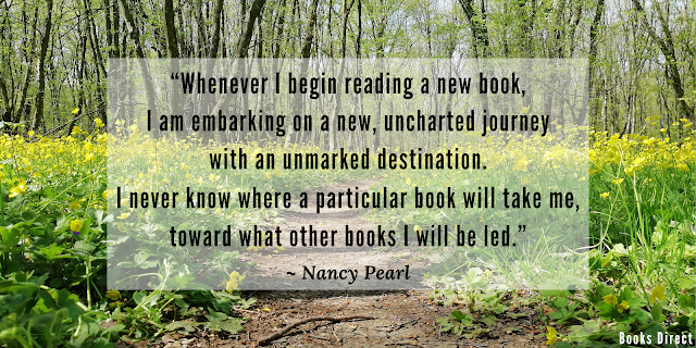 """Whenever I begin reading a new book, I am embarking on a new, uncharted journey with an unmarked destination. I never know where a particular book will take me, toward what other books I will be led.""  ~ Nancy Pearl"