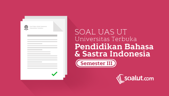 Soal Ujian UT Pendidikan Bahasa dan Sastra Indonesia Semester 3