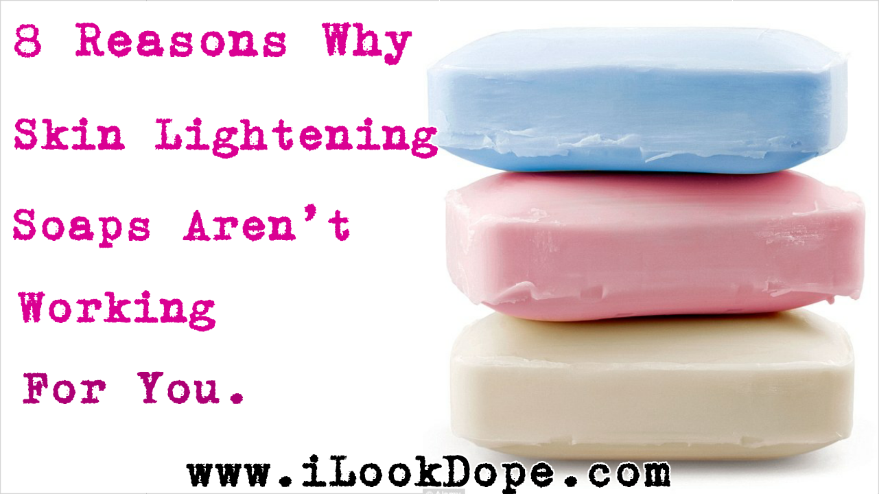 Why skin lightening soaps dont work for you, 8 Reasons Why Skin Lightening Soaps Aren't Working For You, ilookdope, ilookdope.com, nigerian skin care blog, chris konor