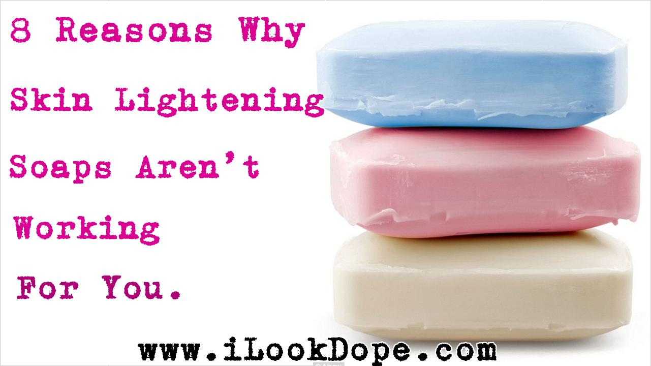 Why skin lightening soaps dont work for you, 8 Reasons Why Skin Lightening Soaps Aren't Working For You, ilookdope, ilookdope.com, nigerian skin care blog, chris konor