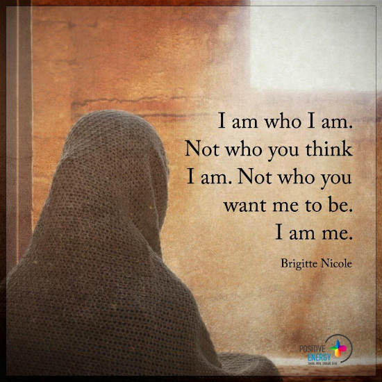 I Am Who I Am Not Who You Think I Am Not Who You Want Me To Be I