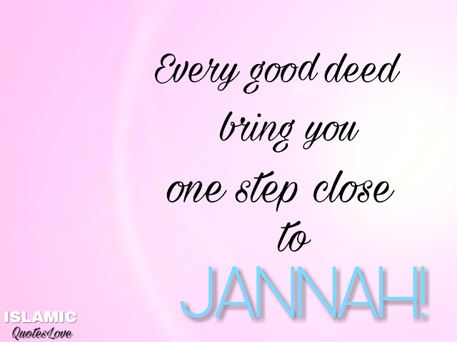 Every good deed bring you one step close to JANNAH!