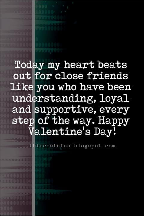 Valentines Day Messages For Friends, Today my heart beats out for close friends like you who have been understanding, loyal and supportive, every step of the way. Happy Valentine's Day!