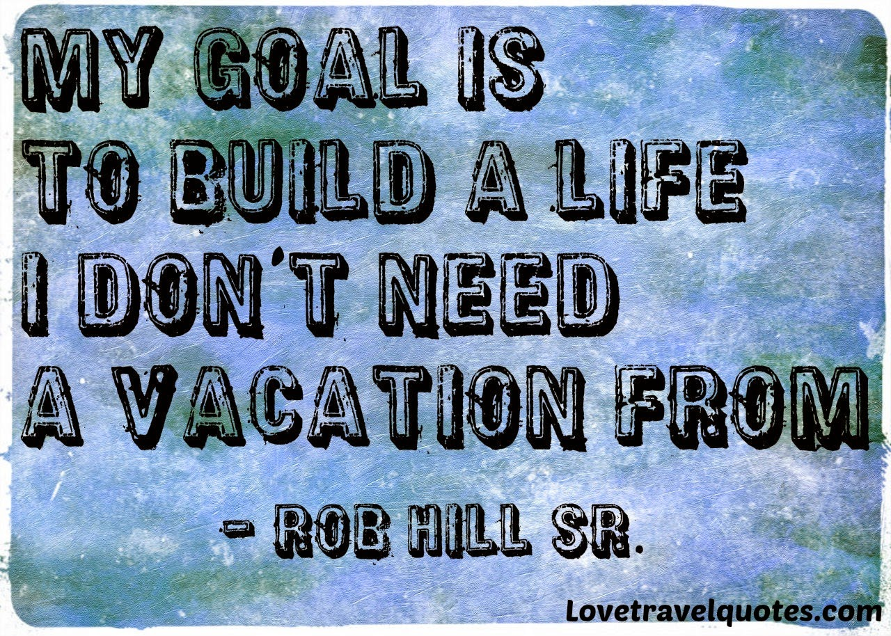 my goal is to build s life i dont need a vacation from