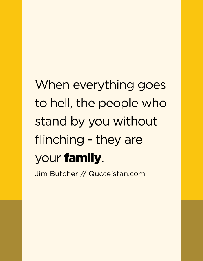 When everything goes to hell, the people who stand by you without flinching - they are your family.